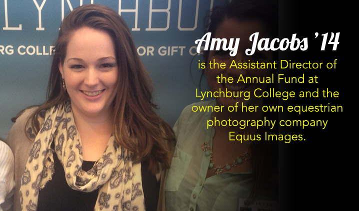 Amy Jacobs '14 is the Assistant Director of the Annual Fund at Lynchburg College and the owner of her own equestrian photography company Equus Images.