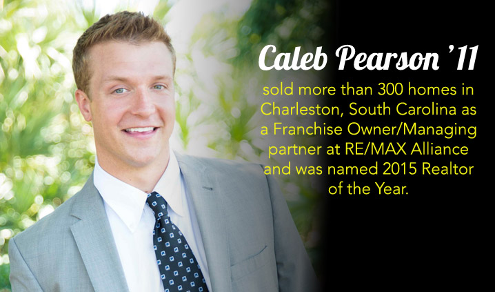 Caleb Pearson '11 sold more than 300 homes in Charleston, South Carolina as a Franchise Owner/Managing partner at RE/MAX Alliance and was named 2015 Realtor of the Year.