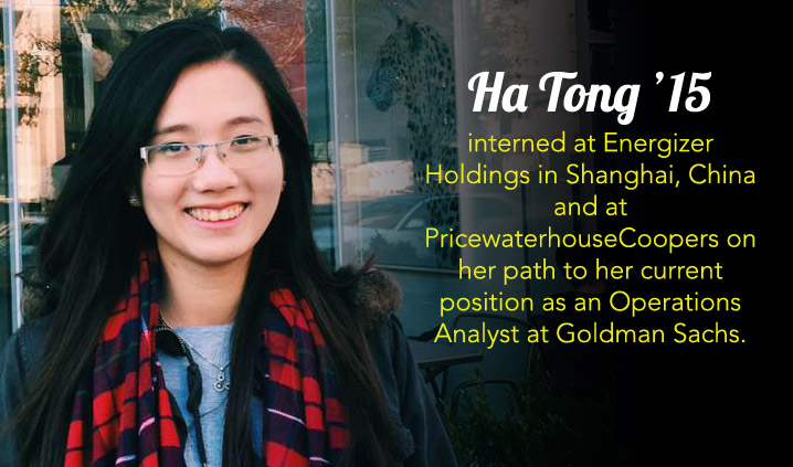 Ha Tong '15 interned at Energizer Holdings in Shanghai, China and at PricewaterhouseCoopers on her path to her current position as an Operations Analyst at Goldman Sachs.