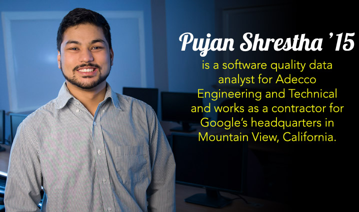 Pujan Shrestha '15 is a software quality data analyst for Adecco Engineering and Technical and works as a contractor for Google's headquarters in Mountain View, California.